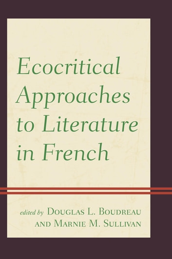 Ecocritical Approaches to Literature in French ebook by Laura Call,Nathan Germain,Gilles Mossière,Roland Racevskis,Annie Smart,James Whitlark