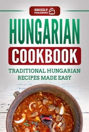 Hungarian Cookbook: Traditional Hungarian Recipes Made Easy ebook by Grizzly Publishing