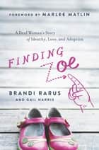 Finding Zoe - A Deaf Woman's Story of Identity, Love, and Adoption ebook by Brandi Rarus, Gail Harris, Marlee Matlin