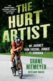 The Hurt Artist - My Journey from Suicidal Junkie to Ironman ebook by Shane Niemeyer,Gary Brozek