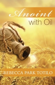 Anoint With Oil ebook by Rebecca Park Totilo