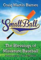 Small Ball - The Blessings of Miniature Baseball ebook by Craig Martin Barnes