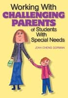 Working With Challenging Parents of Students With Special Needs ebook by Jean Cheng Gorman