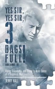 Yes Sir, Yes Sir, 3 Bags Full! Volume II - Flying, Friendship, and Trying to Make Sense of a Senseless War ebook by Jerry Hall