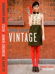 Born-Again Vintage - 25 Ways to Deconstruct, Reinvent, and Recycle Your Wardrobe ebook by Bridgett Artise,Jen Karetnick
