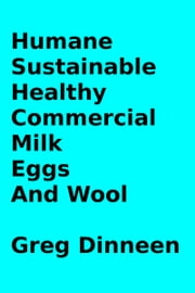 Humane, Sustainable, Healthy, Commercial Milk, Eggs, And Wool ebook by Greg Dinneen