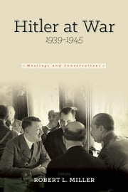 Hitler at War - Meetings and Conferences, 1939-1945 ebook by Robert L. Miller