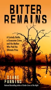 Bitter Remains - A Custody Battle, A Gruesome Crime, and the Mother Who Paid the Ultimate Price ebook by Diane Fanning
