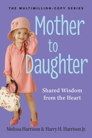 Mother to Daughter, Revised Edition - Shared Wisdom from the Heart ebook by Melissa Harrison,Harry H. Harrison, Jr.