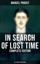 IN SEARCH OF LOST TIME - Complete Edition (All 7 Books in One Volume) - The Masterpiece of 20th Century Literature (Swann's Way, Within a Budding Grove, The Guermantes Way, Cities of the Plain, The Captive, The Sweet Cheat Gone & Time Regained) ebook by Marcel Proust, C. K. Scott Moncrieff, Stephen Hudson