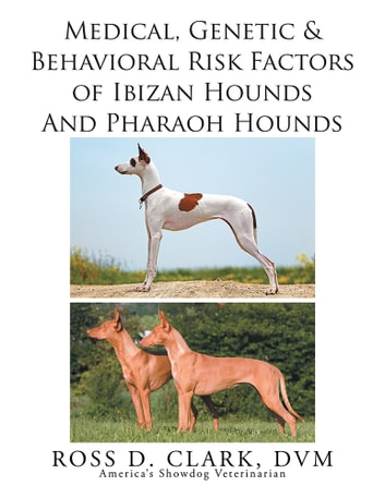 Medical, Genetic & Behavioral Risk Factors of Ibizan Hounds and Pharoah Hounds ebook by Ross D. Clark DVM