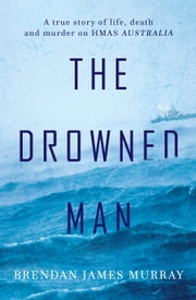 The Drowned Man: A True Story of Life, Death and Murder on HMAS Australia ebook by Brendan James Murray