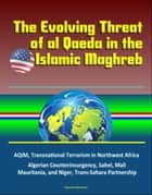 The Evolving Threat of al Qaeda in the Islamic Maghreb: AQIM, Transnational Terrorism in Northwest Africa, Algerian Counterinsurgency, Sahel, Mali, Mauritania, and Niger, Trans-Sahara Partnership ebook by Progressive Management