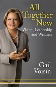 All Together Now - Vision, Leadership, and Wellness ebook by Gail Voisin
