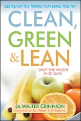 Clean, Green, and Lean - Get Rid of the Toxins That Make You Fat ebook by Walter Crinnion