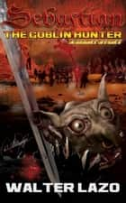 Sebastian: The Goblin Hunter ebook by Walter Lazo