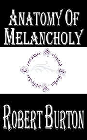 Anatomy of Melancholy - What it is: With all the Kinds, Causes, Symptomes, Prognostickes, and Several Cures of it. In Three Maine Partitions with their several Sections, Members, and Subsections. Philosophically, Medicinally, Historically, Opened and Cut Up ebook by Kobo.Web.Store.Products.Fields.ContributorFieldViewModel