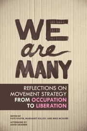 We Are Many - Reflections on Movement Strategy from Occupation to Liberation ebook by Kate Khatib,Margaret Killjoy,Mike McGuire,David Graeber