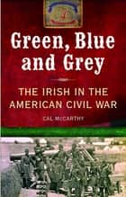 Green, Blue and Grey: The Irish in the American Civil War ebook by Cal McCarthy