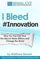 I Bleed #Innovation: How You Too Can Make Billions and Change the World ebook by Matthew Newell