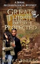 The Great Thirst Part Six: Protected - The Great Thirst: An Archaeological Mystery Serial, #6 ebook by Mary C. Findley