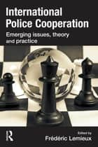 International Police Cooperation - Emerging Issues, Theory and Practice ebook by Frederic Lemieux