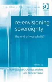 Re-envisioning Sovereignty - The End of Westphalia? ebook by Trudy Jacobsen,Professor Ramesh Thakur,Professor Charles Sampford,Professor Charles Sampford