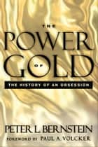The Power of Gold - The History of an Obsession ebook by Peter L. Bernstein, Paul A. Volcker