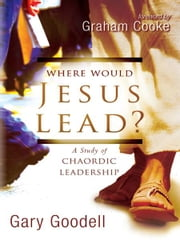 Where Would Jesus Lead?: A Study of Chaordic Leadership ebook by Gary Goodell