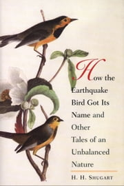 How the Earthquake Bird Got Its Name and Other Tales of an Unbalanced Nature ebook by H.H. Shugart