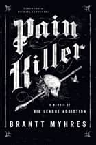 Pain Killer - A Memoir of Big League Addiction ebook by Brantt Myhres, Michael Landsberg