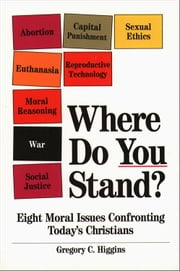 Where Do You Stand?: Eight Moral Issues Confronting Today's Christians ebook by Gregory C. Higgins
