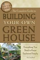 The Complete Guide to Building Your Own Greenhouse: A Complete Step-by-Step Guide ebook by Craig Baird