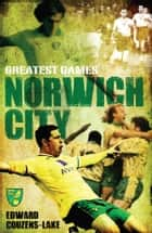 Norwich Citys Greatest Games: The Canaries Fifty Finest Matches ebook by Edward Couzens-Lake