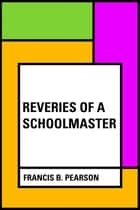 Reveries of a Schoolmaster ebook by Francis B. Pearson