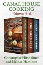 A Canal House Cooking Volumes 4–6 - Farm Markets and Gardens, The Good Life, and The Grocery Store ebook by Christopher Hirsheimer, Melissa Hamilton