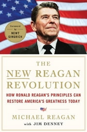 The New Reagan Revolution - How Ronald Reagan's Principles Can Restore America's Greatness ebook by Michael Reagan,Jim Denney,Newt Gingrich