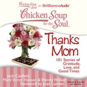 Chicken Soup for the Soul: Thanks Mom - 101 Stories of Gratitude, Love, and Good Times audiobook by Jack Canfield, Mark Victor Hansen, Wendy Walker