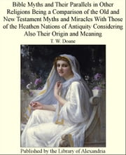 Bible Myths and Their Parallels in Other Religions Being a Comparison of The Old and New Testament Myths and Miracles With Those of The HeaThen Nations of Antiquity Considering Also Their Origin and Meaning ebook by T. W. Doane
