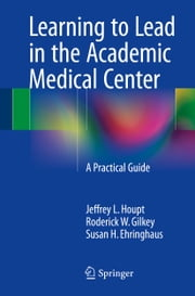 Learning to Lead in the Academic Medical Center - A Practical Guide ebook by Jeffrey L. Houpt,Roderick W Gilkey,Susan H. Ehringhaus