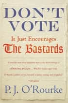 Don't Vote - It Just Encourages the Bastards ebook by P.  J. O'Rourke