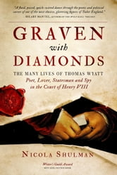 Graven With Diamonds - The Many Lives of Thomas Wyatt: Poet, Lover, Statesman, and Spy in the Court of Henry VIII ebook by Nicola Shulman