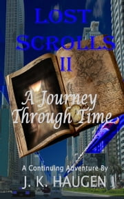 Lost Scrolls II, A Journey Through Time - A Continued Adventure by J. K. Haugen ebook by J.  K. Haugen