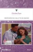 From House Calls To Husband ebook by Christine Flynn
