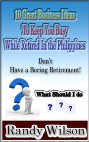 10 Great Business Ideas to Keep You Busy While Retired in the Philippines ebook by Randy Wilson
