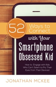 52 Ways to Connect with Your Smartphone Obsessed Kid - How to Engage with Kids Who Can't Seem to Pry Their Eyes from Their Devices! ebook by Jonathan McKee