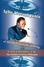 IGBO METAPHYSICS: The First Articulation of African Philosophy of Being ebook by Edeh C.S.Sp., Rev. Fr. Prof. E.M.P.