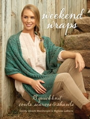 Weekend Wraps - 18 Quick Knit Cowls, Scarves & Shawls ebook by Cecily MacDonald,Melissa LaBarre