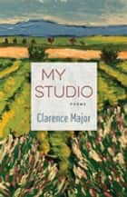 My Studio - Poems ebook by Clarence Major