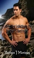 College Men Seduction 1: My Brother's Hot Friend ebook by Nathan J Morissey